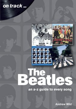 Andrew Wild - The Beatles, An A-Z Guide To Every Song