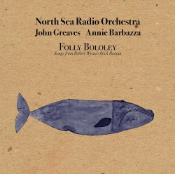 North Sea Radio Orchestra, John Greaves & Annie Barbazza - Folly Bololey: Songs from Robert Wyatt's Rock Bottom