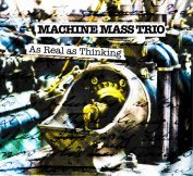 Machine Mass Trio ~ As Real As Thinking